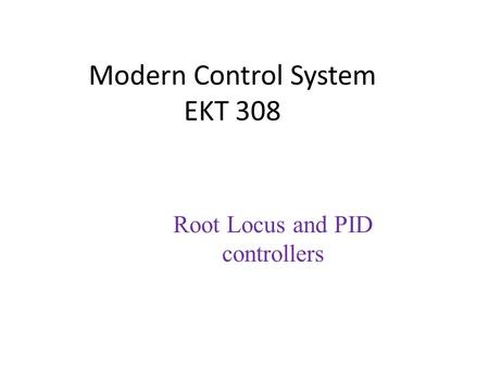 Modern Control System EKT 308 Root Locus and PID controllers.