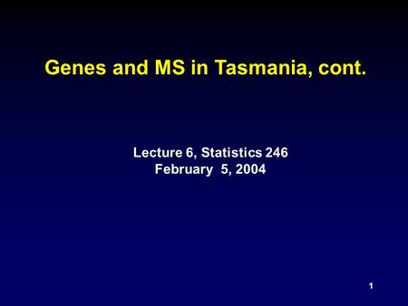 1 Genes and MS in Tasmania, cont. Lecture 6, Statistics 246 February 5, 2004.