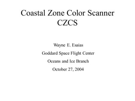 Coastal Zone Color Scanner CZCS Wayne E. Esaias Goddard Space Flight Center Oceans and Ice Branch October 27, 2004.