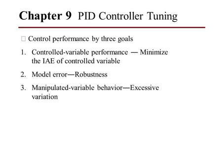 Chapter 9 PID Controller Tuning ※ Control performance by three goals 1.Controlled-variable performance ― Minimize the IAE of controlled variable 2.Model.