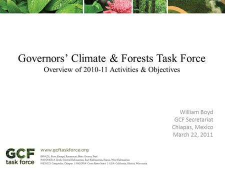 Governors' Climate & Forests Task Force Overview of 2010-11 Activities & Objectives William Boyd GCF Secretariat Chiapas, Mexico March 22, 2011.