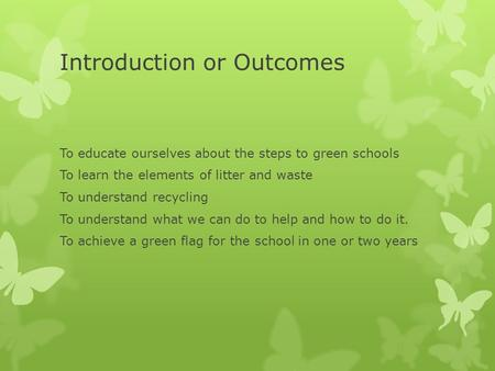 Introduction or Outcomes To educate ourselves about the steps to green schools To learn the elements of litter and waste To understand recycling To understand.