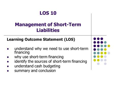 LOS 10 Management of Short-Term Liabilities Learning Outcome Statement (LOS) understand why we need to use short-term financing why use short-term financing.
