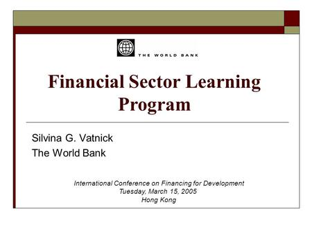 Financial Sector Learning Program Silvina G. Vatnick The World Bank International Conference on Financing for Development Tuesday, March 15, 2005 Hong.