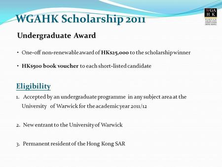 Undergraduate Award One-off non-renewable award of HK$25,000 to the scholarship winner HK$500 book voucher to each short-listed candidate WGAHK Scholarship.