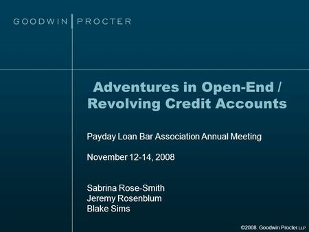 Adventures in Open-End / Revolving Credit Accounts Payday Loan Bar Association Annual Meeting November 12-14, 2008 Sabrina Rose-Smith Jeremy Rosenblum.