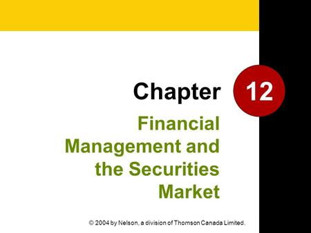 Financial Management and the Securities Market 12 Chapter © 2004 by Nelson, a division of Thomson Canada Limited.