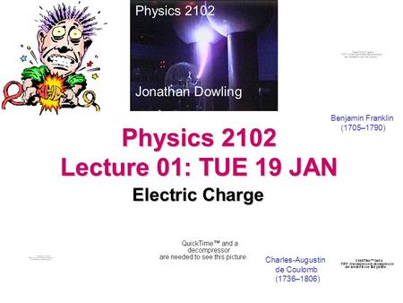 Physics 2102 Lecture 01: TUE 19 JAN Electric Charge Physics 2102 Jonathan Dowling Benjamin Franklin (1705–1790) Charles-Augustin de Coulomb (1736–1806)