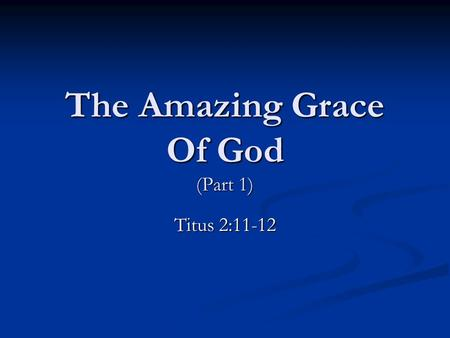 The Amazing Grace Of God (Part 1) Titus 2:11-12. What God's Grace Provides Jesus, The Lamb Of God. Jesus, The Lamb Of God. Romans 5:8; Romans 6:23; Ezekiel.