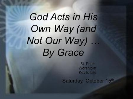 God Acts in His Own Way (and Not Our Way) … By Grace St. Peter Worship at Key to Life Saturday, October 15 th.