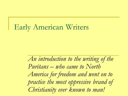 Early American Writers An introduction to the writing of the Puritans – who came to North America for freedom and went on to practice the most oppressive.