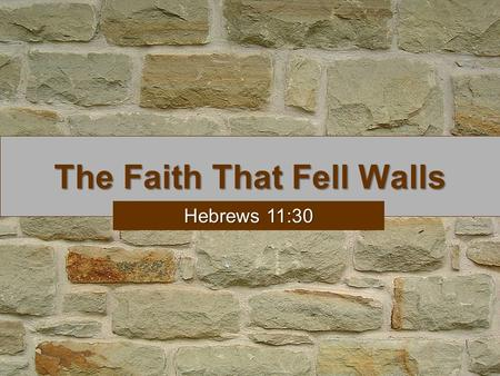 The Faith That Fell Walls Hebrews 11:30. The Faith That Fell Walls We are given OT examples to learn from (Rom. 15:4) We are told about faith to learn.