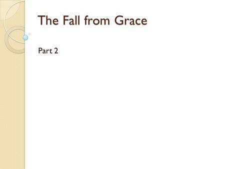 The Fall from Grace Part 2. Some terms Parousia: The second coming of Christ at the end of time, fully realizing God's plan; Concupiscence: the tendency.