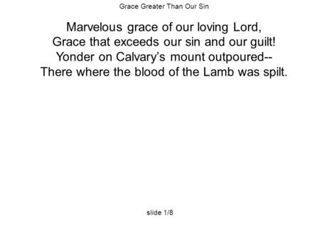 Grace Greater Than Our Sin Marvelous grace of our loving Lord, Grace that exceeds our sin and our guilt! Yonder on Calvary's mount outpoured-- There where.