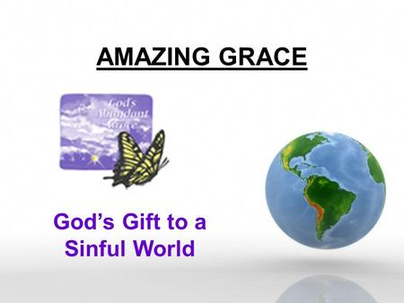 "AMAZING GRACE God's Gift to a Sinful World. Amazing Grace The means of salvation was provided solely by God's Grace. –""For by grace you have been saved."