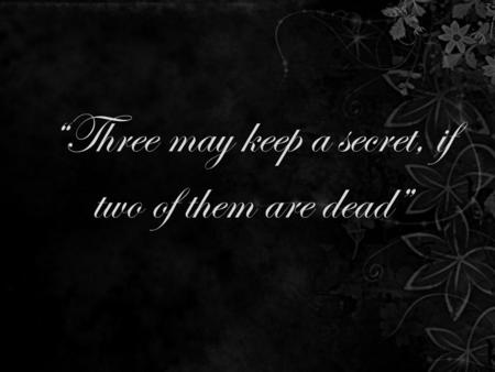 """Three may keep a secret, if two of them are dead"""