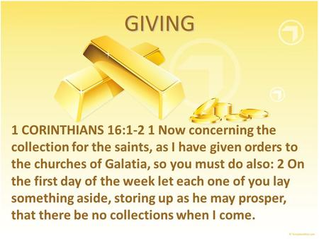 GIVING 1 CORINTHIANS 16:1-2 1 Now concerning the collection for the saints, as I have given orders to the churches of Galatia, so you must do also: 2 On.