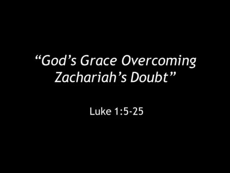 """God's Grace Overcoming Zachariah's Doubt"" Luke 1:5-25."