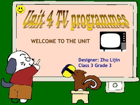 WELCOME TO THE UNIT Designer: Zhu Lijin Class 3 Grade 3.