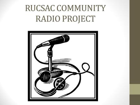 RUCSAC COMMUNITY RADIO PROJECT. AIM To learn how to produce podcasts and broadcast our own radio station.