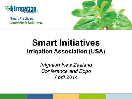 Smart Practices. Sustainable Solutions. Smart Initiatives Irrigation Association (USA) Irrigation New Zealand Conference and Expo April 2014.