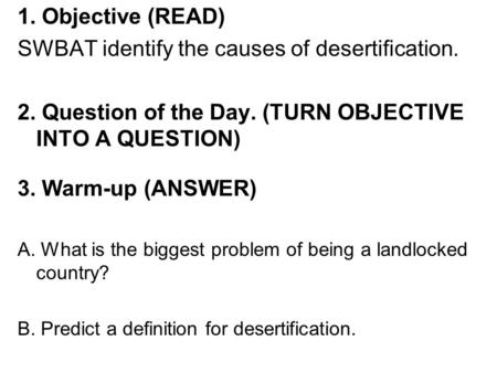 1. Objective (READ) SWBAT identify the causes of desertification. 2. Question of the Day. (TURN OBJECTIVE INTO A QUESTION) 3. Warm-up (ANSWER) A. What.