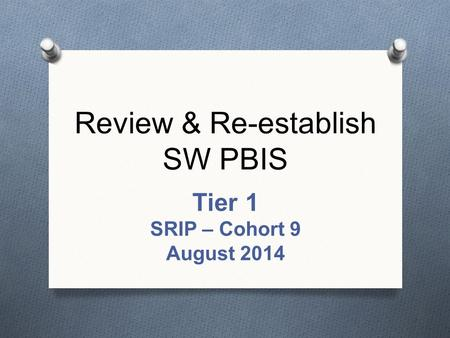 Review & Re-establish SW PBIS Tier 1 SRIP – Cohort 9 August 2014.
