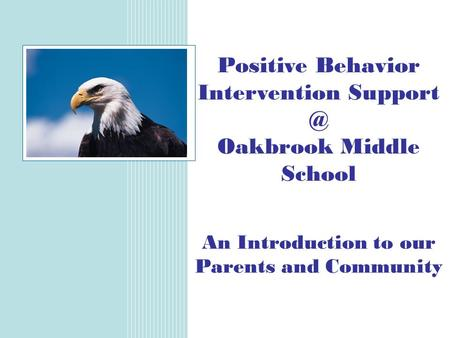 Positive Behavior Intervention Oakbrook Middle School An Introduction to our Parents and Community.