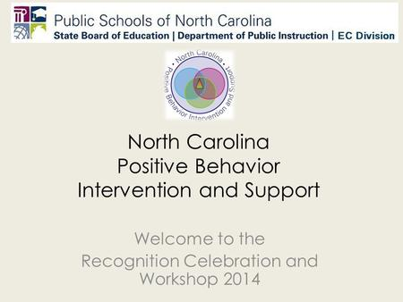 North Carolina Positive Behavior Intervention and Support Welcome to the Recognition Celebration and Workshop 2014.