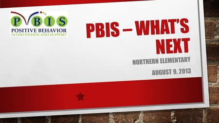 PBIS – WHAT'S NEXT NORTHERN ELEMENTARY AUGUST 9, 2013.