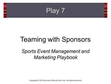 Copyright © 2014 by John Wiley & Sons, Inc. All rights reserved. Teaming with Sponsors Sports Event Management and Marketing Playbook Play 7.