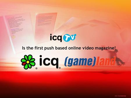"Is the first push based online video magazine!. What is ? is an exciting new product in which ICQ users will get a whole new world of content ""pushed"""