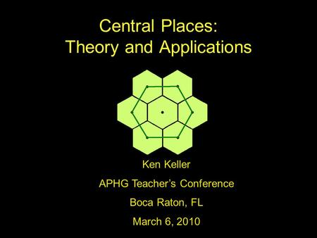 Central Places: Theory and Applications Ken Keller APHG Teacher's Conference Boca Raton, FL March 6, 2010.
