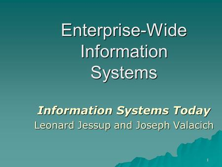 1 Chapter 7 Enterprise-Wide Information Systems Information Systems Today Leonard Jessup and Joseph Valacich.