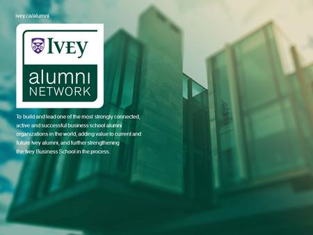 Ivey.ca/alumni To build and lead one of the most strongly connected, active and successful business school alumni organizations in the world, adding value.
