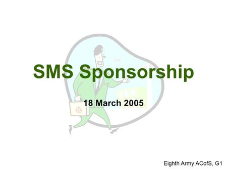 SMS Sponsorship 18 March 2005 Eighth Army ACofS, G1.