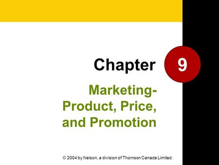Marketing- Product, Price, and Promotion 9 Chapter © 2004 by Nelson, a division of Thomson Canada Limited.