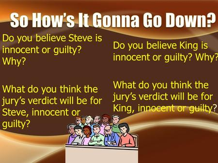Do you believe Steve is innocent or guilty? Why? What do you think the jury's verdict will be for Steve, innocent or guilty? Do you believe King is innocent.