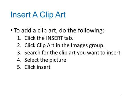 Insert A Clip Art To add a clip art, do the following: 1.Click the INSERT tab. 2.Click Clip Art in the Images group. 3.Search for the clip art you want.