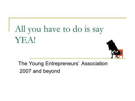 All you have to do is say YEA! The Young Entrepreneurs' Association 2007 and beyond.