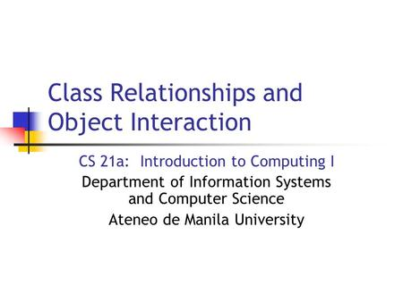 Class Relationships and Object Interaction CS 21a: Introduction to Computing I Department of Information Systems and Computer Science Ateneo de Manila.
