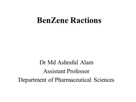 BenZene Ractions Dr Md Ashraful Alam Assistant Professor Department of Pharmaceutical Sciences.