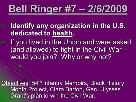 Bell Ringer #7 – 2/6/2009 1. Identify any organization in the U.S. dedicated to health. 2. If you lived in the Union and were asked (and allowed) to fight.