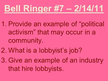 "Bell Ringer #7 – 2/14/11 1.Provide an example of ""political activism"" that may occur in a community. 2.What is a lobbyist's job? 3.Give an example of an."