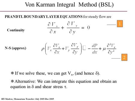 IIT-Madras, Momentum Transfer: July 2005-Dec 2005 Von Karman Integral Method (BSL) PRANDTL BOUNDARY LAYER EQUATIONS for steady flow are Continuity N-S.