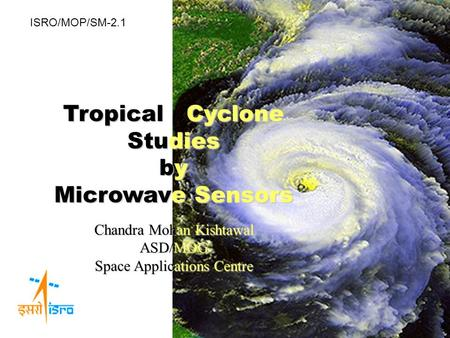 TropicalCyclone Tropical Cyclone Studies by Microwave Sensors Chandra Mohan Kishtawal ASDMOG ASD/MOG Space Applications Centre ISRO/MOP/SM-2.1.
