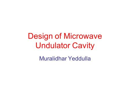 Design of Microwave Undulator Cavity Muralidhar Yeddulla.