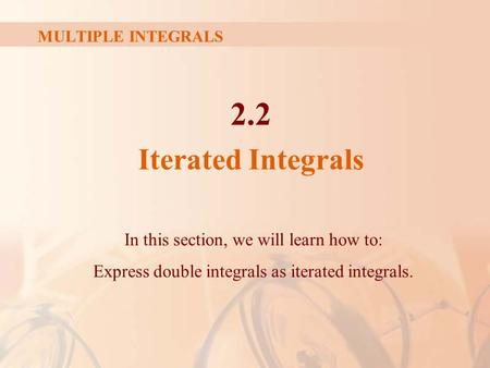 MULTIPLE INTEGRALS 2.2 Iterated Integrals In this section, we will learn how to: Express double integrals as iterated integrals.