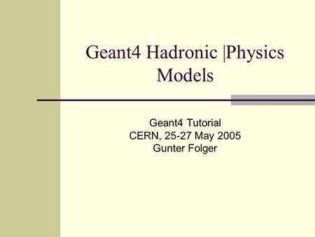 Geant4 Hadronic |Physics Models Geant4 Tutorial CERN, 25-27 May 2005 Gunter Folger.