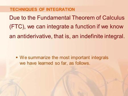 TECHNIQUES OF INTEGRATION Due to the Fundamental Theorem of Calculus (FTC), we can integrate a function if we know an antiderivative, that is, an indefinite.